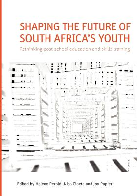 Shaping the future of South Africa's youth: Rethinking post-school education and skills training - Perold, Helene (Editor), and Cloete, Nico (Editor), and Papier, Joy (Editor)