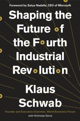 Shaping the Future of the Fourth Industrial Revolution - Schwab, Klaus, President, and Davis, Nicholas, and Nadella, Satya (Foreword by)