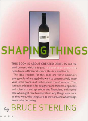 Shaping Things - Sterling, Bruce, and Wild, Lorraine (Designer), and Lunenfeld, Peter (Editor)