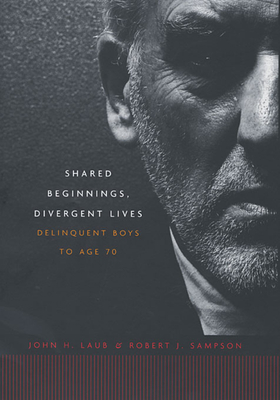 Shared Beginnings, Divergent Lives: Delinquent Boys to Age 70 - Laub, John H, and Sampson, Robert J