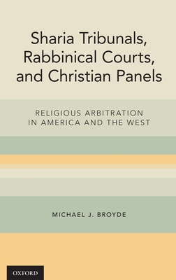 Sharia Tribunals, Rabbinical Courts, and Christian Panels: Religious Arbitration in America and the West - Broyde, Michael J