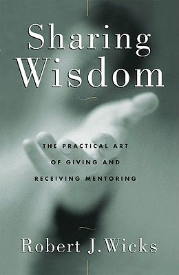 Sharing Wisdom: The Practical Art of Giving and Receiving Mentoring - Wicks, Robert J, PhD