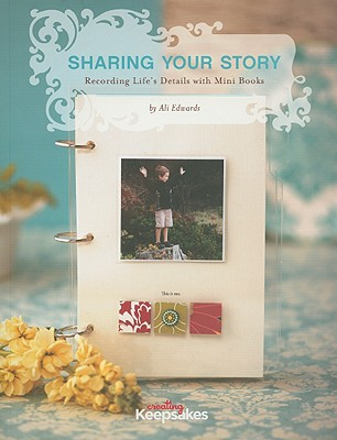 Sharing Your Story: Recording Life's Details with Mini Books - Edwards, Ali