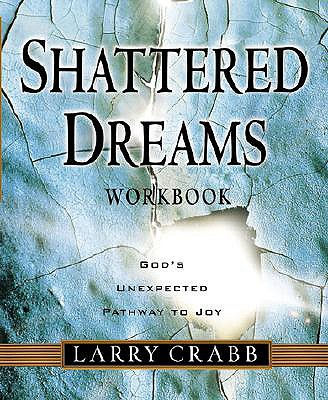 Shattered Dreams Workbook: God's Unexpected Pathway to Joy - Crabb, Lawrence J, and Crabb, Larry, Dr.