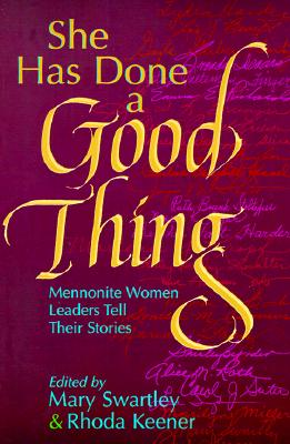 She Has Done a Good Thing: Mennonite Women Leaders Tell Their Stories - Swartley, Mary (Editor), and Keener, Rhoda (Epilogue by), and Stuckey, Anne (Foreword by)