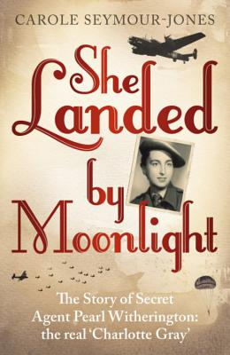 She Landed By Moonlight: The Story of Secret Agent Pearl Witherington: the 'real Charlotte Gray' - Seymour-Jones, Carole