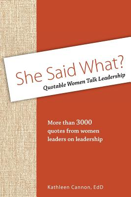 She Said What? Quotable Women Talk Leadership - Cannon, Kathleen J, Dr.
