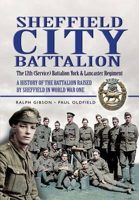 Sheffield City Battalion: The 12th (Service) Battalion York and Lancaster Regiment: A History of the Battalion Raised by Sheffield in World War One - Gibson, Ralph