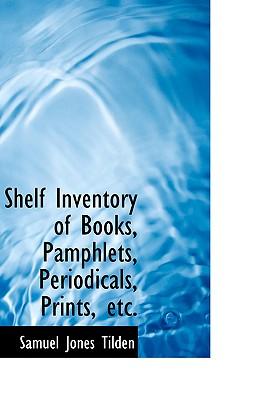 Shelf Inventory of Books, Pamphlets, Periodicals, Prints, Etc. - Tilden, Samuel Jones