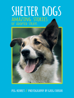 Shelter Dogs: Amazing Stories of Adopted Strays - Kehret, Peg, and Farrar, Greg (Photographer)