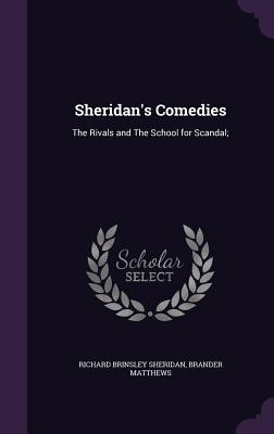 Sheridan's Comedies: The Rivals and the School for Scandal; - Sheridan, Richard Brinsley, and Matthews, Brander