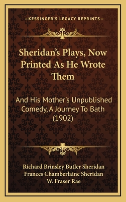 Sheridan's Plays, Now Printed as He Wrote Them: And His Mother's Unpublished Comedy, a Journey to Bath (1902) - Sheridan, Richard Brinsley Butler, and Sheridan, Frances Chamberlaine, and Rae, W Fraser (Editor)