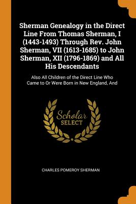 Sherman Genealogy in the Direct Line from Thomas Sherman, I (1443-1493) Through Rev. John Sherman, VII (1613-1685) to John Sherman, XII (1796-1869) and All His Descendants: Also All Children of the Direct Line Who Came to or Were Born in New England, and - Sherman, Charles Pomeroy