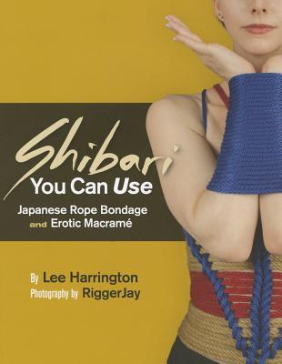 Shibari You Can Use: Japanese Rope Bondage and Erotic Macrame - Harrington, Lee