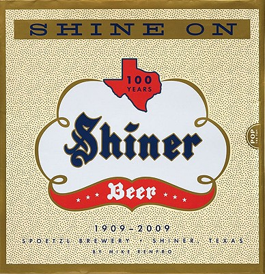 Shine on: 100 Years of Shiner Beer - Renfro, Mike