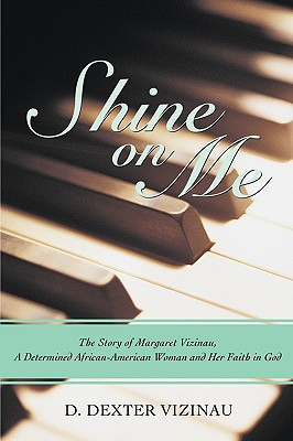 Shine on Me: The Story of Margaret Vizinau, a Determined African-American Woman and Her Faith in God - Vizinau, D Dexter