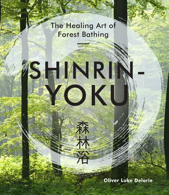 Shinrin-Yoku: The Healing Art of Forest Bathing - Delorie, Oliver Luke