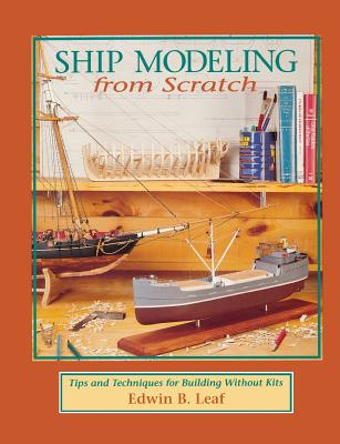 Ship Modeling from Scratch: Tips and Techniques for Building Without Kits - Leaf, Edwin B