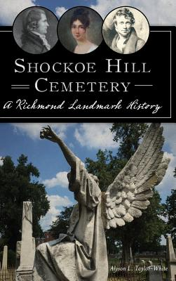 Shockoe Hill Cemetery: A Richmond Landmark History - Taylor-White, Alyson L