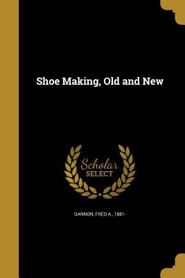 Shoe Making, Old and New - Gannon, Fred a 1881- (Creator)