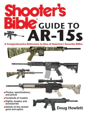 Shooter's Bible Guide to AR-15s: A Comprehensive Reference to One of America's Favorite Rifles - Howlett, Doug