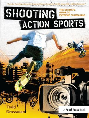 Shooting Action Sports: The Ultimate Guide to Extreme Filmmaking - Grossman, Todd