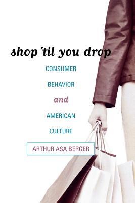 Shop 'Til You Drop: Consumer Behavior and American Culture - Berger, Arthur Asa, Dr.
