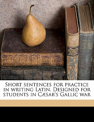 Short Sentences for Practice in Writing Latin: Designed for Students in Cµsar's Gallic War (Classic Reprint) - Daniell, Moses Grant