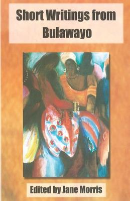 Short Writings from Bulawayo - Morris, Jane (Editor)