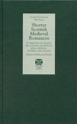 Shorter Scottish Medieval Romances: Florimond of Albany, Sir Colling the Knycht, King Orphius, Roswall and Lillian - Purdie, Rhiannon (Editor)