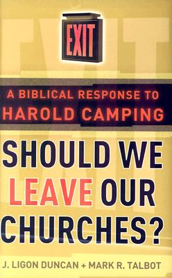 Should We Leave Our Churches?: A Biblical Response to Harold Camping - Duncan, J Ligon, III, PH.D., M.DIV., and Talbot, Mark R, PH.D.