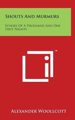 Shouts and Murmurs: Echoes of a Thousand and One First Nights - Woollcott, Alexander, Professor