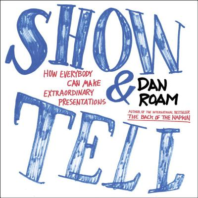 Show and Tell: How Everybody Can Make Extraordinary Presentations - Roam, Dan