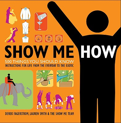 Show Me How: 500 Things You Should Know: Instructions for Life from the Everyday to the Exotic - Smith, Lauren, and Fagerstrom, Derek