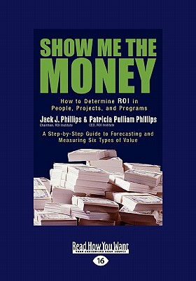 Show Me the Money: How to Determine Roi in People, Projects, and Programs (Easyread Large Edition) - Phillips Ph D, Jack J