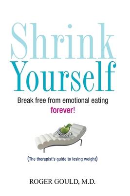 Shrink Yourself: Break Free from Emotional Eating Forever - Gould, Roger