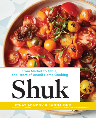 Shuk: From Market to Table, the Heart of Israeli Home Cooking - Admony, Einat, and Gur, Janna
