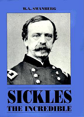 Sickles the Incredible: A Biography of General Daniel Edgar Sickles - Swanberg, W A