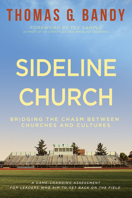 Sideline Church: Bridging the Chasm Between Churches and Cultures - Bandy, Thomas G, and Sample, Tex (Foreword by)