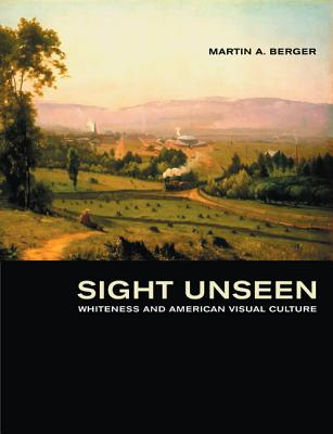 Sight Unseen: Whiteness and American Visual Culture - Berger, Martin A