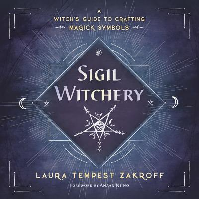 Sigil Witchery: A Witch's Guide to Crafting Magick Symbols - Zakroff, Laura Tempest