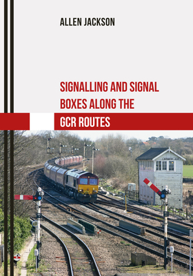 Signalling and Signal Boxes along the GCR Routes - Jackson, Allen