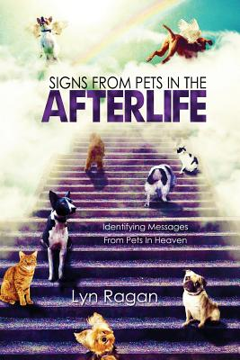 Signs From Pets In The Afterlife: Identifying Messages From Pets In Heaven - Ragan, Lyn