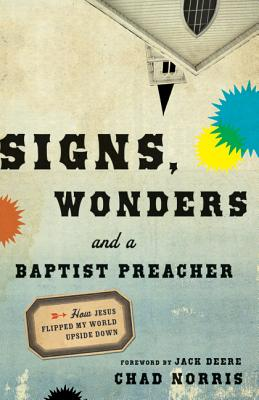 Signs, Wonders and a Baptist Preacher: How Jesus Flipped My World Upside Down - Norris, Chad, and Deere, Jack (Foreword by)