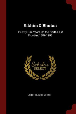 Sikhim & Bhutan: Twenty-One Years on the North-East Frontier, 1887-1908 - White, John Claude