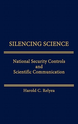 Silencing Science: National Security Controls and Scientific Communication - Relyea, Harold C