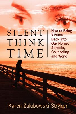 Silent Think Time: How to Bring Virtues Back Into Our Home, Schools, Counseling and Work - Stryker, Karen Zalubowski
