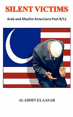 Silent Victims: Arab and Muslim Americans Post 9/11 - Elaasar, Aladdin