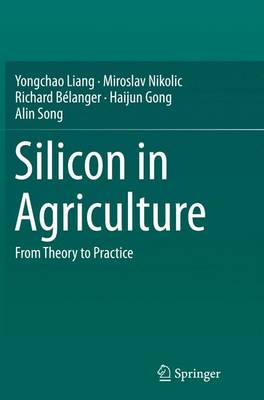 Silicon in Agriculture: From Theory to Practice - Liang, Yongchao, and Nikolic, Miroslav, and Belanger, Richard