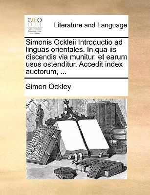 Simonis Ockleii Introductio Ad Linguas Orientales. in Qua IIS Discendis Via Munitur, Et Earum Usus Ostenditur. Accedit Index Auctorum, ... - Ockley, Simon